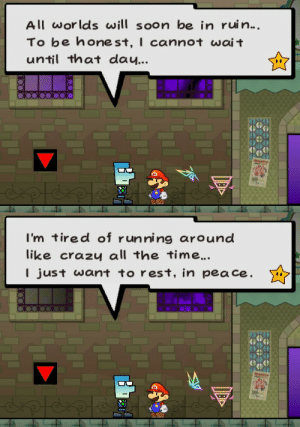suppermariobroth: In Super Paper Mario, after completing Chapter 7, a citizen on Floor B1 of Flipside will express a desire for his life to end.: All worlds wi soon be in ruin...  To be honest, I cannot wai t  until that dau...   I'm tired of running around  like crazu all the time.  I just want to rest, in pea ce. suppermariobroth: In Super Paper Mario, after completing Chapter 7, a citizen on Floor B1 of Flipside will express a desire for his life to end.