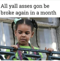 Being Broke, Memes, and Ballers: All yall asses gon be  broke again in a month Tax time ballers... pathetic ☹️☹️☹️☹️