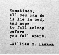 Fall, Can, and All: all you can do  is lie in bed,  and hepe  to fall asleep  befero  you fall apart.  William C. Hannan
