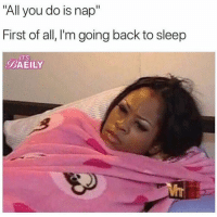 """Sleep, Back, and All: """"All you do is nap""""  First of all, I'm going back to sleep  ITS  BAEILY"""