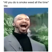 "Truth 😂: ""All you do is smoke weed all the time""  Me: Truth 😂"