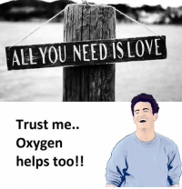 Oxygen, All You Need Is Love, and Trust Me: ALL YOU NEED IS LOVE  Trust me.  oxygen  helps too!!