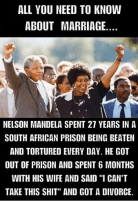 """Marriage Meme: ALL YOU NEED TO KNOW  ABOUT MARRIAGE  NELSON MANDELA SPENT 21 YEARS IN A  SOUTH AFRICAN PRISON BEING BEATEN  AND TORTURED EVERY DAY. HE GOT  OUT OF PRISON AND SPENT 6 MONTHS  WITH HIS WIFE AND SAID ''I CAN'T  TAKE THIS SHIT"""" AND GOT A DIVORCE."""