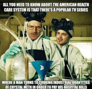 Still funny and sad after all these years: ALL YOU NEED TO KNOW ABOUT THE AMERICAN HEALTH  CARE SYSTEM IS THAT-THERE'SA POPULAR TV SERIES  WHERE A MAN TURNS TOCOOKING INDUSTRIALQUANTITIES  OF CRYSTAL METH IN ORDER TO PAY HIS HOSPITAL BILLS Still funny and sad after all these years