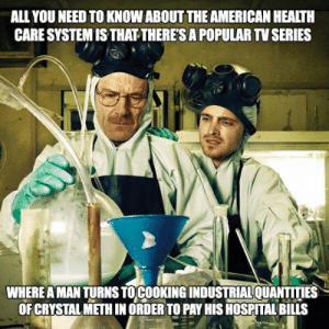 health-care-system: ALL YOU NEED TO KNOW ABOUT THE AMERICAN HEALTH  CARE SYSTEM IS THAT-THERE'S A POPULAR TV SERIES  WHERE A MAN TURNS TOCOOKING INDUSTRIALQUANTITIES  OF CRYSTAL METH IN ORDER TO PAY HIS HOSPITAL BILLS