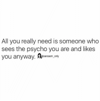 SarcasmOnly: All you really need is someone who  sees the psycho you are and likes  you anyway. lesarasm  0sarcasm_ only SarcasmOnly