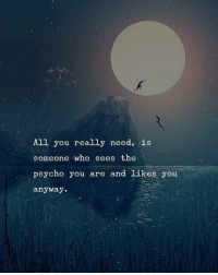 Psycho, Who, and All: All you really need, is  someone who sees the  psycho you are and likes you  anyway.
