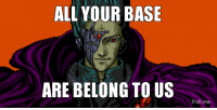 ALL YOUR BASE  ARE BELONG TO US  Troll me