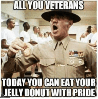 Memes, Today, and 🤖: ALL YOUVETERANS  TODAY YOUCAN EAT YOUR  JELLY DONUTWITH PRIDE to include you @militaryboot 😂