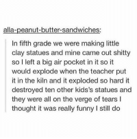 Funny, Memes, and Teacher: alla-peanut-butter-sandwiches:  In fifth grade we were making little  clay statues and mine came out shitty  so l left a big air pocket in it so it  would explode when the teacher put  it in the kiln and it exploded so hard it  destroyed ten other kids's statues and  they were all on the verge of tears I  thought it was really funny I still do I need a nap