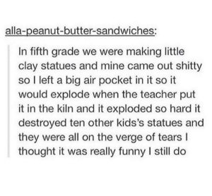 Funny, Teacher, and On the Verge: alla-peanut-butter-sandwiches:  In fifth grade we were making little  clay statues and mine came out shitty  so I left a big air pocket in it so it  would explode when the teacher put  it in the kiln and it exploded so hard it  destroyed ten other kids's statues and  they were all on the verge of tears l  thought it was really funny I still do Putting an air pocket in a clay statue