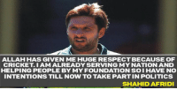 No plans to involve in politics : Shahid Afridi : ALLAH HAS GIVEN ME HUGE RESPECTBECAUSE OF  CRICKET I AM ALREADY SERVING MY NATION AND  HELPING PEOPLE BY MY FOUNDATION SO I HAVE NO  INTENTIONS TILL NOW TO TAKE PARTIN POLITICS  SHAHID AFRIDI No plans to involve in politics : Shahid Afridi 