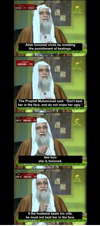 """Ugly, Beats, and Husband: Allah honored wives by instating  the punishment of beatings.  MEMRI-TV  in  The Prophet Muhammad said: """"Don't beat  her in the face, and do not make her ugly.""""  MEMRI-TV  See hovw  she is honored.  MEMRI-TV  If the husband beats his wife,  he must not beat her in the face."""