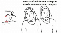 Afraidness: allahu akbar  we are afraid for our safety as  muslim-americans on campus