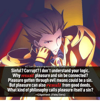 Fate: allan i menangaquote  tumbin. com  Sinful? Corrupt?ldon'tunderstand your logic.  Why must pleasure and sin be connected?  Pleasure gotten through evil means could be asin.  But pleasure can also  result from good deeds.  What kind of philosophy calls pleasure itself a sin?  Gilgamesh (Fate/Zero)