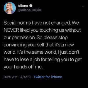 She's got a point.: Allana  @AllanaHarkin  Social norms have not changed. We  NEVER liked you touching us without  our permission. So please stop  convincing yourself that it's a new  world. It's the same world, I just don't  have to lose a job for telling you to get  your hands off me  9:25 AM 4/4/19 Twitter for iPhone She's got a point.
