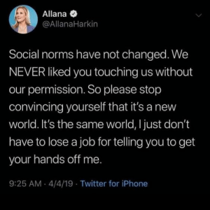 Have Not: Allana  @AllanaHarkin  Social norms have not changed. We  NEVER liked you touching us without  our permission. So please stop  convincing yourself that it's a new  world. It's the same world, I just don't  have to lose a job for telling you to get  your hands off me.  9:25 AM 4/4/19 Twitter for iPhone