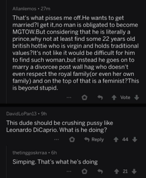 So I made the unfortunate discovery of r/MGTOW and the topic was Harry and Meghan: Allanlemos • 27m  That's what pisses me off.He wants to get  married?l get it,no man is obligated to become  MGTOW.But considering that he is literally a  prince,why not at least find some 22 years old  british hottie who is virgin and holds traditional  values?It's not like it would be difficult for him  to find such woman,but instead he goes on to  marry a divorcee post wall hag who doesn't  even respect the royal family(or even her own  family) and on the top of that is a feminist?This  is beyond stupid.  + 1 Vote  DavidLoPan13 • 9h  This dude should be crushing pussy like  Leonardo DiCaprio. What is he doing?  1 44  Reply  thetinggoskrraa • 6h  Simping. That's what he's doing  1 21 So I made the unfortunate discovery of r/MGTOW and the topic was Harry and Meghan