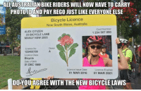 Dating, Memes, and Australia: ALLAUSTRALAN BIKE RIDERS WILL NOW HAVE TO CARRY  er PHOTO ID AND PAY REGO JUST LIKE EVERYONE ELSE  Bicycle Licence  New South Wales, Australia  Card Number  ALEX CITIZEN  1 234 567 890  23 BICYCLE LANE  MANLY NSW 2095  Donor  Licence No  123456789  Licence Class  Bicycle  Date of Birth  01 DEC 1989  Licence Issue Date  Licence Expires  01 MAR 2016  01 MAR 2021  DOYOUIAGREE WITH THE NEW BICYCLE LAWS