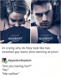 "Memes, Brave, and Braves: ALLEaIANT  ALLEafANT  MARCH 19  MARCH 19  im crying why do they look like two  closeted gay teens slow dancing at prom  dippednv8splash  ""Are you having fun?""  ""No  II  ""Me neither"" who would pay me to ask a straight girl to prom bc I feel like that is something Brave Me™ would totally do but obviously the answer will be a pitying ""no"" but I still would want to get something out of my bravery askastraightgirltoprom2k17"