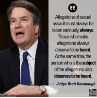 "Memes, News, and Taken: Allegations of sexual  assault must always be  taken seriously,always.  Those who make  allegations always  deserve to be heard.  Atthe same time, the  person who is the subject  of the allegations also  deserves to be hear.  Judge Brett Kavanaugh  FOX  NEWS  chan neI  Saul Loeb-Pool/Getty Images During his opening statement to the Senate Judiciary Committee, Judge Brett Kavanaugh said, ""Due process is a foundation of the American rule of law. Due process means listening to both sides."""