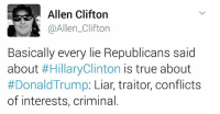 Hillary Clinton, Memes, and 🤖: Allen Clifton  @Allen Clifton  Basically every lie Republicans said  about  #Hillary Clinton  is true about  Donald Trump  Liar, traitor, conflicts  of interests, criminal