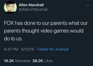 Android, Parents, and Tumblr: Allen Marshall  @AllenCMarshall  FOX has done to our parents what our  parents thought video games would  do to us.  6:47 PM 6/10/19 Twitter for Android  10.2K Retweets 38.2K Likes caucasianscriptures: Well.. he's not wrong