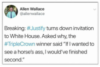 "Ass, Horses, and White House: Allen Wallace  @allenwallace  Breaking: #Justify turns down invitation  to White House. Asked why, the  #TripleCrown winner said ""If I wanted to  see a horse's ass, 