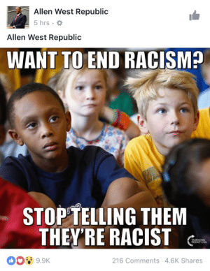 memehumor:  They did it! They solved racism!: Allen West Republic  5hrs . *  Allen West Republic  WANT TO END RACISM  STOPTELLING THEM  THEY'RE RACIST  00ウ  216 Comments 4.6K Shares memehumor:  They did it! They solved racism!