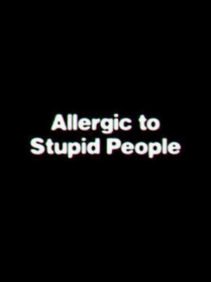 stupid people: Allergic to  Stupid People