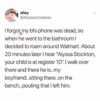 "Memes, Phone, and Walmart: alley  @Alyssanicolesss  I forgot my bfs phone was dead, so  when he went to the bathroom l  decided to roam around Walmart. About  20 minutes later I hear ""Alyssa Stockton,  your child is at register 10% I walk over  there and there he is.my  boyfriend..sitting there..on the  bench..pouting that I left him 🤣Genius"