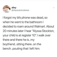 "Instagram, Meme, and Memes: alley  @Alyssanicolesss  I forgot my bfs phone was dead, so  when he went to the bathroom l  decided to roam around Walmart. About  20 minutes later l hear ""Alyssa Stockton,  your child is at register 10"".I walk over  there and there he is..my  boyfriend..sitting there.on the  bench.pouting that I left him @pubity was voted 'best meme account on Instagram' 😂"
