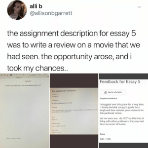 ": alli b  @allisonbgarrett  the assignment description for essay 5  was to write a review on a movie that we  had seen. the opportunity arose, and i  took my chances..  Normal 1 No Spac Headinig  A- ""y  A  Paragraph  Feedback for Essay 5  Fight Club  The first rule of fight club is: you do not talk about fight chub.  File submission successful  Add to ePortfolio  Submission ID  35598785  Dropbox Feedback  Submissiont  B Allison Garrett.docx (11.57 KB)  I struggled over this grade for a long time.  I finally decided you get a grade for a  laugh and how relevant your review is for  this particular movie  Comments  I saw an opportunity, and I took it. I cannot say that I am sorry because that  would be a lie. Am I proud? Yes  Folder  Let me warn you: do NOT try this kind of  thing with other professors; they may not  have my sense of humor.  Essay 5  Submission Date  Apr 24, 2019 8:05 PM  Submitted By  Allison Garrett  Score  100 100  That's it That's the essay"