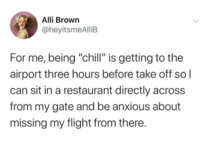 "Me irl: Alli Brown  @heyitsmeAlliB  For me, being ""chill"" is getting to the  airport three hours before take off sol  can sit in a restaurant directly across  from my gate and be anxious about  missing my flight from there. Me irl"