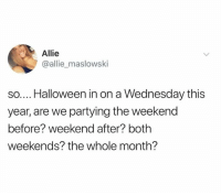 Dank, Halloween, and The Weekend: Allie  @allie_maslowski  so.... Halloween in on a Wednesday this  year, are we partying the weekend  before? weekend after? both  weekends? the whole month?