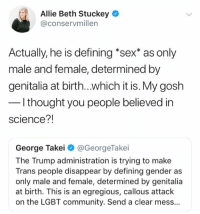 (GC): Allie Beth Stuckey  @conservmillen  Actually, he is defining *sex* as only  male and female, determined by  genitalia at birth...which it is. My gosh  l thought you people believed in  science?!  George Takei @GeorgeTakei  The Trump administration is trying to make  Trans people disappear by defining gender as  only male and female, determined by genitalia  at birth. This is an egregious, callous attack  on the LGBT community. Send a clear mess... (GC)