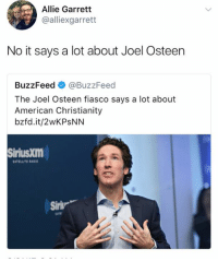Fiasco: Allie Garrett  @alliexgarrett  No it says a lot about Joel Osteen  BuzzFeed @BuzzFeed  The Joel Osteen fiasco says a lot about  American Christianity  bzfd.it/2wKPSNN  SiriusXm  SATELLITE  Siriw