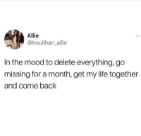 Life, Mood, and Shit: Allie  @houlihan_allie  In the mood to delete everything, go  missing for a month, get my life together  and come back Brb need to get my shit together