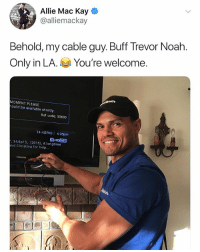 Noah, Help, and Dank Memes: Allie Mac Kay  @alliemackay  Behold, my cable guy. Buff Trevor Noah.  Only in LA. You're welcome.  MOMENT PLEASE  ould be available shortly  Ref code: $0600  74 HGTVD 4:35pm  S4/Ep15, (2016), A longtime  nd Christina for help...  TOSHIBA @trevornoah can u confirm ur 2nd job