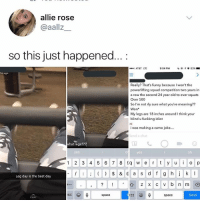 Funny, Memes, and Squad: allie rose  @aallz_  so this just happened....  AT&T LTE  9:04 PM  | @イσ 83%-  1m ago  Really? That's funny because I won't the  powerlifting squad competition two years in  a row the second 24 year old to ever squats  Over 500  So I'm not rly sure what you're meaning??  Won  My legs are 18 inches around I think your  blind u fuckkng idiot  i was making a camo joke...  Send a chat  what legs??  es  yes  oh  1 2 3 4 5 6 78  er  y o p  계  I& a d f g h  Leg day is the best day  Bc  space  BC  123  space  Send I think your blind