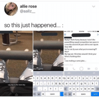 Funny, Memes, and Squad: allie rose  @aallz  so this just happened...:  AT&T LTE  9:04 PM  | @.イ0 83%  Im ago  Really? That's funny becauseI won't the  powerlifting squad competition two years in  a row the second 24 year old to ever squats  Over 500  So I'm not rly sure what you're meaning??  Won  My legs are 18 inches around I think your  blind u fuckkng idiot  ME  i was making a camo joke....  send a chat  hat legs?7?  yes  oh  1 2 3 4 5 6 7 8  e rt y o p  Leg day is the best day  BC  space  123  space  Send  CHAT Damn...