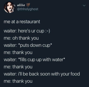 "Food, Soon..., and Thank You: allie  @thholyghost  me at a restaurant  waiter: here's ur cup:-)  me: oh thank you  waiter: ""puts down cup*  me: thank you  waiter: *fills cup up with water*  me: thank you  waiter: i'll be back soon with your food  me: thank you"