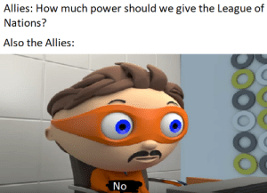 History, Power, and The League: Allies: How much power should we give the League of  Nations?  Also the Allies:  No The league of Nations was useless