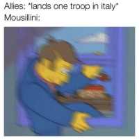"Italy, One, and Troop: Allies: *lands one troop in italy""  Mousillini: We out"