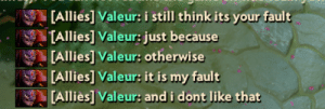 Not my fault: [Allies] Valeur: i still think its your fault  TAllies] Valeur: just because  [Allies] Valeur: otherwise  [Allies] Valeur: it is my fault  [Alliès] Valeur: and i dont like that Not my fault