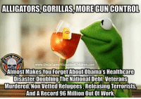 Guns, Memes, and Control: ALLIGATORS.GORILLAS, MORE GUN CONTROL  Est  1775  www.UncleSamsMisquidedChildren.com  Almost Makes You Forget About Obama's Healthcare  Disaster, Doubling The National Debt, Veterans  Murdered, Non Vetted Refugees, Releasing Terrorists,  And A Record 96 Million Out Of Work. UncleSamsMisguidedChildren ZeroFucks USMCNation HillaryForPrison2016 hillaryforprison Guns USMC SemperFi USMCLIFE IGTactical Veteran USA Grunts GunPorn OUTLAW USMCVETERAN Tactical SemperFidelis NRA MakeAmericaGreatAgain MolonLabe 2A USMarines 03Life 0311 SecondAmendment Conservative TrumpTrain USA MERICA Oathkeepers