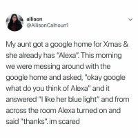 "Google, Omg, and Blue: allison  @AllisonCalhoun1  My aunt got a google home for Xmas &  she already has ""Alexa"". This morning  we were messing around with the  google home and asked, ""okay google  what do you think of Alexa"" and it  answered ""I like her blue light"" and from  across the room Alexa turned on and  said ""thanks"" im scared OMG 👀"