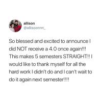 Blessed, Do It Again, and Work: allison  @allisoonnn  So blessed and excited to announce l  did NOT receive a 4.0 once again!!  This makes 5 semesters STRAIGHT!!  would like to thank myself for all the  hard work I didn't do and I can't wait to  do it again next semester! 😂
