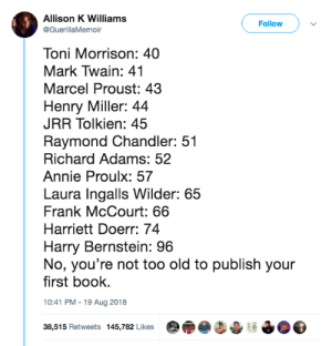 hollyand-writes:You're never too old to publish your first book. : Allison K Williams  @GuerillaMemoir  Follow  Toni Morrison: 40  Mark Twain: 41  Marcel Proust: 43  Henry Miller: 44  JRR Tolkien: 45  Raymond Chandler: 51  Richard Adams: 52  Annie Proulx: 57  Laura Ingalls Wilder: 65  Frank McCourt: 66  Harriett Doerr: 74  Harry Bernstein: 96  No, you're not too old to publish your  first book.  10:41 PM-19 Aug 2018  38,515 Retweets 145,782 Likes hollyand-writes:You're never too old to publish your first book.
