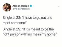 """Straight truth.: Allison Raskin  @AllisonRaskin  Single at 23: """"I have to go out and  meet someone!""""  Single at 29: """"If it's meant to be the  right person will find me in my home."""" Straight truth."""